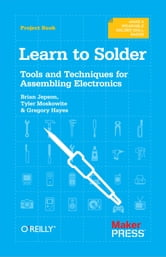 Learn to Solder - Tools and Techniques for Assembling Electronics ebook by Brian Jepson,Tyler Moskowite,Gregory Hayes