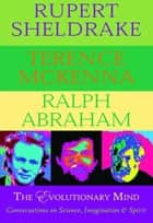 The Evolutionary Mind - Conversations on Science, Imagination & Spirit ebook by Rupert Sheldrake, Terence McKenna, Ralph Abraham