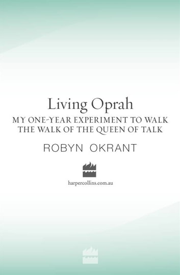 Living Oprah - My One-Year Experiment to Walk the Walk of the Queen of Ta lk ebook by Robyn Okrant
