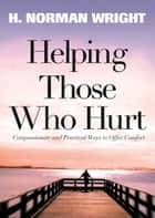 Helping Those Who Hurt ebook by H. Norman Wright