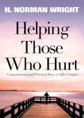 Helping Those Who Hurt - Reaching Out to Your Friends In Need ebook by H. Norman Wright