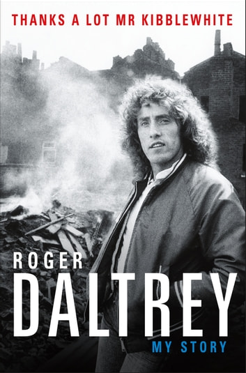 Thanks a Lot Mr Kibblewhite - My Story ebook by Roger Daltrey