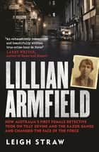 Lillian Armfield - How Australia's first female detective took on Tilly Devine and the Razor Gangs and changed the face of the force ebook by Leigh Straw