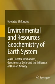 Environmental and Resources Geochemistry of Earth System - Mass Transfer Mechanism, Geochemical Cycle and the Influence of Human Activity ebook by Naotatsu Shikazono