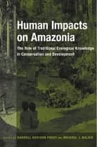 Human Impacts on Amazonia - The Role of Traditional Ecological Knowledge in Conservation and Development ebook by Darrell A. Posey, Michael J. Balick