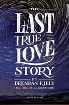 The Last True Love Story ebook door Brendan Kiely