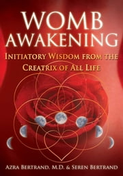 Womb Awakening - Initiatory Wisdom from the Creatrix of All Life ebook by Azra Bertrand, M.D., Seren Bertrand
