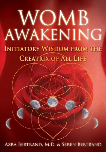 Womb Awakening - Initiatory Wisdom from the Creatrix of All Life ebook by Azra Bertrand, M.D.,Seren Bertrand