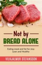 Not by bread alone - Eating meat and fat for stay Lean and Healthy ebook by Vilhjalmur Stefansson