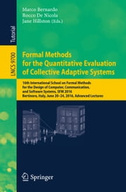 Formal Methods for the Quantitative Evaluation of Collective Adaptive Systems - 16th International School on Formal Methods for the Design of Computer, Communication, and Software Systems, SFM 2016, Bertinoro, Italy, June 20-24, 2016, Advanced Lectures ebook by Marco Bernardo,Rocco De Nicola,Jane Hillston