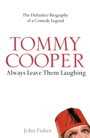 Tommy Cooper: Always Leave Them Laughing: The Definitive Biography of a Comedy Legend ebook by John Fisher
