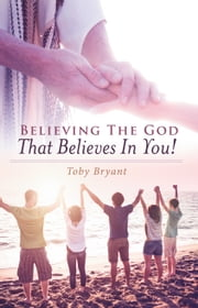 Believing the God That Believes in You ebook by Toby Bryant