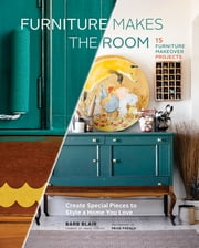 Furniture Makes the Room - Create Special Pieces to Style a Home You Love ebook by Barbara Blair,Paige French