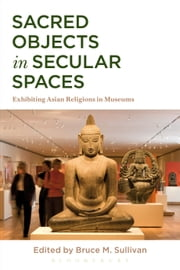 Sacred Objects in Secular Spaces - Exhibiting Asian Religions in Museums ebook by Bruce M. Sullivan