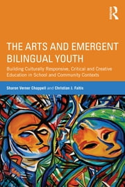 The Arts and Emergent Bilingual Youth - Building Culturally Responsive, Critical and Creative Education in School and Community Contexts ebook by Sharon Verner Chappell,Christian J. Faltis