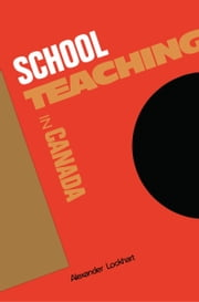 School Teaching in Canada ebook by Alexander Lockhart
