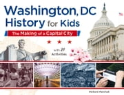 Washington, DC, History for Kids - The Making of a Capital City, with 21 Activities ebook by Richard Panchyk