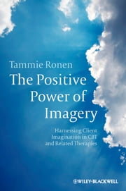 The Positive Power of Imagery - Harnessing Client Imagination in CBT and Related Therapies ebook by Tammie Ronen