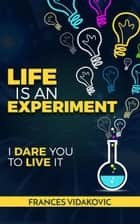 Life Is An Experiment: 100 Experiments To Change Your Life ebook by Frances Vidakovic