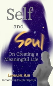 Self and Soul - On Creating a Meaningful Life ebook by Lorraine Ash,Joseph Dispenza