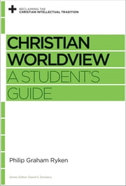 Christian Worldview - A Student's Guide ebook by Philip Graham Ryken, David S. Dockery