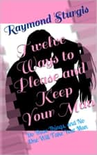 Twelve Ways to Please and Keep Your Man - Do These Things, and No One Will Take Your Man ebook by Raymond Sturgis