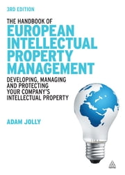 The Handbook of European Intellectual Property Management - Developing, Managing and Protecting Your Company's Intellectual Property ebook by Adam Jolly,Jeremy Philpott