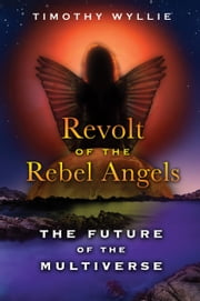 Revolt of the Rebel Angels - The Future of the Multiverse ebook by Timothy Wyllie