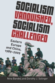 Socialism Vanquished, Socialism Challenged: Eastern Europe and China, 1989-2009 ebook by Nina Bandelj,Dorothy J. Solinger