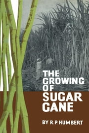 The Growing of Sugar Cane ebook by Humbert, Roger P.