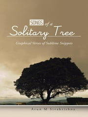 Songs of a Solitary Tree - Graphical Verses of Sublime Snippets ebook by Arun M Sivakrishna