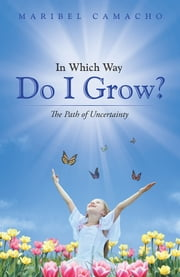 In Which Way Do I Grow? - The Path of Uncertainty ebook by Maribel Camacho