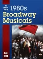 The Complete Book of 1980s Broadway Musicals ebook by Dan Dietz