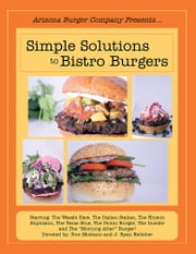 "Simple Solutions to Bistro Burgers - Starring: The Wasabi Slaw, The Italian Stalian, The Hoison Explosion, The Texas Blue, The Picnic Burger, The Insider and The ""Morning After"" Burger! ebook by Tom Misitano and J. Ryan Kelleher"