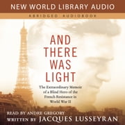 And There Was Light - The Extraordinary Memoir of a Blind Hero of the French Resistance in World War II audiobook by Jacques Lusseyran