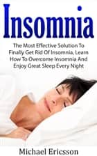 Insomnia: The Most Effective Solution to Finally Get Rid of Insomnia, Learn How to Overcome Insomnia and Enjoy Great Sleep Every Night ebook by Dr. Michael Ericsson
