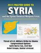 2013 Master Guide to Syria and the Syrian Chemical Weapons Crisis: Threat of U.S. Military Strike by Obama, Congressional Options, Sarin Nerve Gas, Civil War, Rebel Groups, Bashar al-Assad ebook by Progressive Management