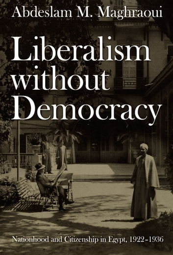 Liberalism without Democracy - Nationhood and Citizenship in Egypt, 1922–1936 ebook by Abdeslam M. Maghraoui,Julia Adams,George Steinmetz