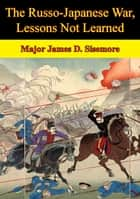 The Russo-Japanese War, Lessons Not Learned ebook by Major James D. Sisemore