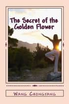 The Secret of the Golden Flower - A Chinese Book of Life ebook by Wang Chongyang, Richard Wilhelm (translator), Cary F. Baynes (translator)
