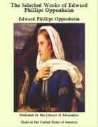 The Selected Works of Edward Phillips Oppenheim ebook by Edward Phillips Oppenheim