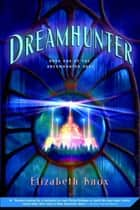 Dreamhunter - Book One of the Dreamhunter Duet ebook by Elizabeth Knox