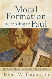 Moral Formation according to Paul - The Context and Coherence of Pauline Ethics ebook by James W. Thompson