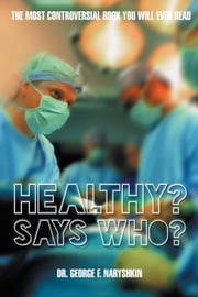 Healthy? Says Who? - The Most Controversial Book You Will Ever Read ebook by Dr. George F. Naryshkin