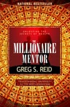 The Millionaire Mentor - Unlocking the Secrets of Wealth ebook by Greg S. Reid