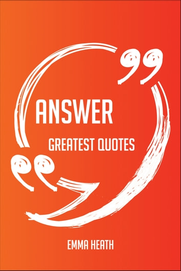 Answer Greatest Quotes - Quick, Short, Medium Or Long Quotes. Find The Perfect Answer Quotations For All Occasions - Spicing Up Letters, Speeches, And Everyday Conversations. ebook by Emma Heath