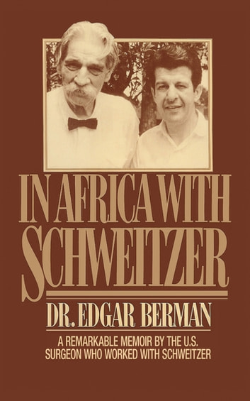 In Africa with Schweitzer - A Remarkable Memoir by the U.S. Surgeon Who Worked with Schweitzer ebook by Edgar Berman