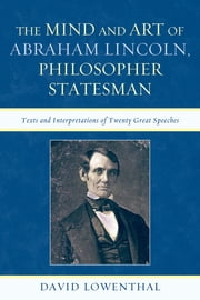 The Mind and Art of Abraham Lincoln, Philosopher Statesman - Texts and Interpretations of Twenty Great Speeches ebook by David Lowenthal, emeritus professor of geography, University College London