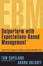 Outperform with Expectations-Based Management - A State-of-the-Art Approach to Creating and Enhancing Shareholder Value ebook by Tom Copeland, Aaron Dolgoff