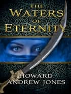 The Waters of Eternity ebook by Howard Andrew Jones